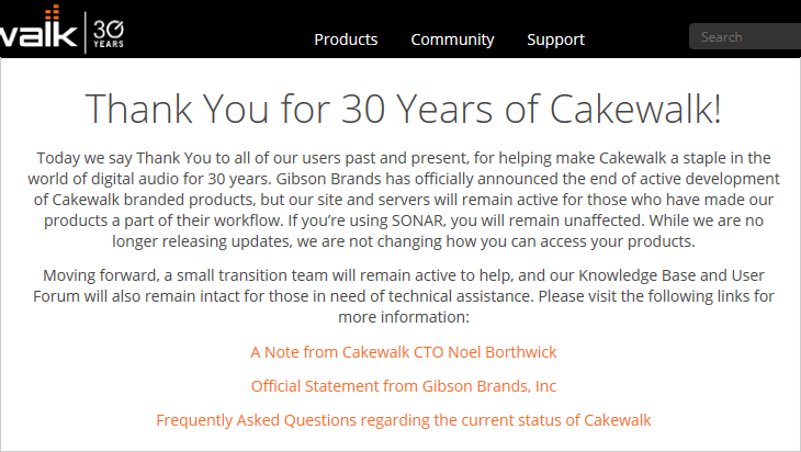 Thank You for 30 Years of Cakewalk! Today we say Thank You to all of our users past and present, for helping make Cakewalk a staple in the world of digital audio for 30 years. Gibson Brands has officially announced the end of active development of Cakewalk branded products, but our site and servers will remain active for those who have made our products a part of their workflow. If you're using SONAR, you will remain unaffected. While we are no longer releasing updates, we are not changing how you can access your products. Moving forward, a small transition team will remain active to help, and our Knowledge Base and User Forum will also remain intact for those in need of technical assistance. Please visit the following links for more information